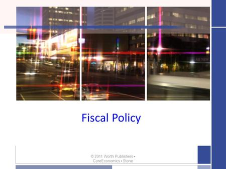 Fiscal Policy © 2011 Worth Publishers ▪ CoreEconomics ▪ Stone.