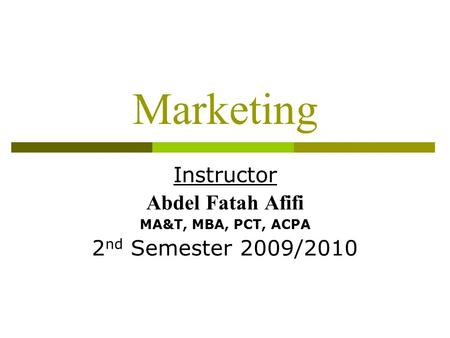 Marketing Instructor Abdel Fatah Afifi MA&T, MBA, PCT, ACPA 2 nd Semester 2009/2010.