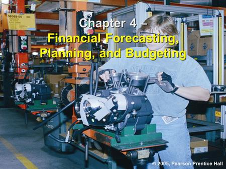 Chapter 4 – Financial Forecasting, Planning, and Budgeting  2005, Pearson Prentice Hall.