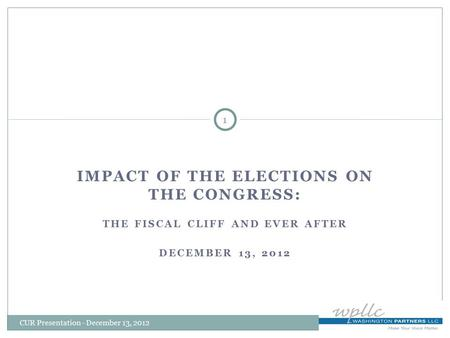 IMPACT OF THE ELECTIONS ON THE CONGRESS: THE FISCAL CLIFF AND EVER AFTER DECEMBER 13, 2012 1 CUR Presentation - December 13, 2012.