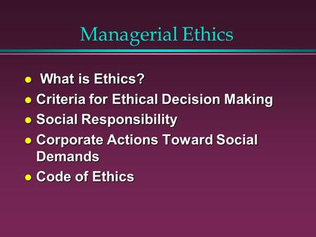 Managerial Ethics l What is Ethics? l Criteria for Ethical Decision Making l Social Responsibility l Corporate Actions Toward Social Demands l Code of.