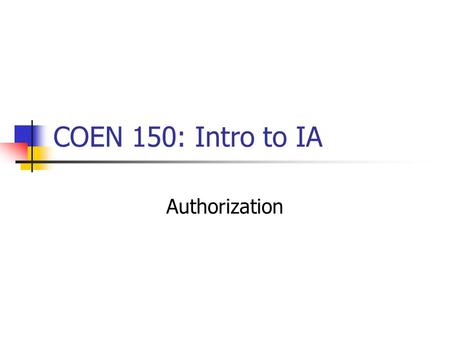 COEN 150: Intro to IA Authorization. Fundamental Mechanisms: Access Matrix Subjects Objects (Subjects can be objects, too.) Access Rights Example: OS.