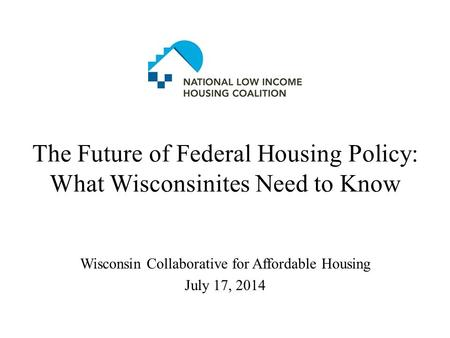 The Future of Federal Housing Policy: What Wisconsinites Need to Know Wisconsin Collaborative for Affordable Housing July 17, 2014.
