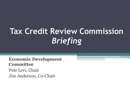 Tax Credit Review Commission Briefing Economic Development Committee Pete Levi, Chair Jim Anderson, Co-Chair.