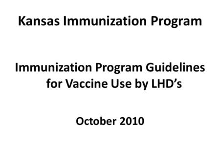 Kansas Immunization Program Immunization Program Guidelines for Vaccine Use by LHD's October 2010.