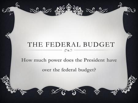 THE FEDERAL BUDGET How much power does the President have over the federal budget?