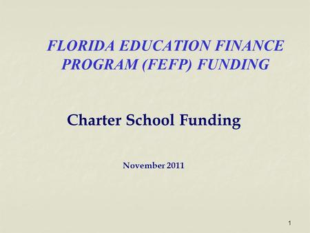 FLORIDA EDUCATION FINANCE PROGRAM (FEFP) FUNDING Charter School Funding November 2011 1.