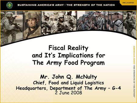 UNCLASSIFIED 1 Fiscal Reality and It's Implications for The Army Food Program Mr. John Q. McNulty Chief, Food and Liquid Logistics Headquarters, Department.