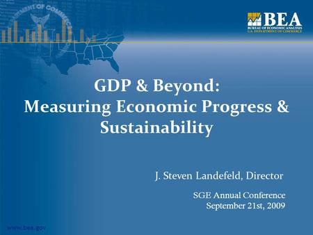 Www.bea.gov GDP & Beyond: Measuring Economic Progress & Sustainability SGE Annual Conference September 21st, 2009 J. Steven Landefeld, Director.