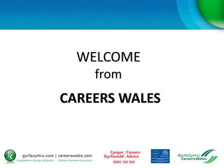 WELCOME from CAREERS WALES. AIMS and OBJECTIVES To outline the services provided by Careers Wales, including ReAct funding, and how to access it By the.