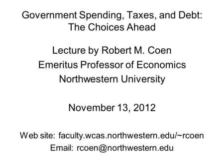 Government Spending, Taxes, and Debt: The Choices Ahead Lecture by Robert M. Coen Emeritus Professor of Economics Northwestern University November 13,