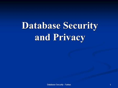 Database Security - Farkas 1 Database Security and Privacy.