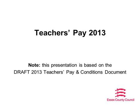 Teachers' Pay 2013 Note: this presentation is based on the DRAFT 2013 Teachers' Pay & Conditions Document.