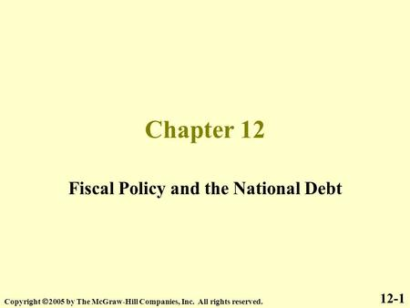 Chapter 12 Fiscal Policy and the National Debt 12-1 Copyright  2005 by The McGraw-Hill Companies, Inc. All rights reserved.