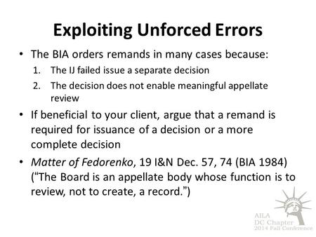 Exploiting Unforced Errors The BIA orders remands in many cases because: 1.The IJ failed issue a separate decision 2.The decision does not enable meaningful.