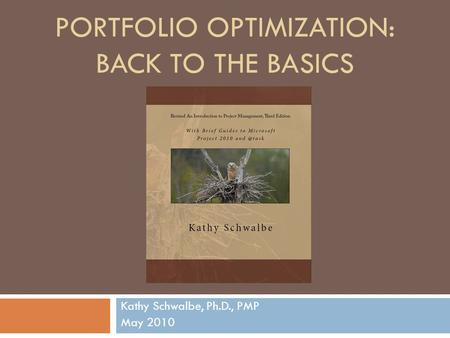 PORTFOLIO OPTIMIZATION: BACK TO THE BASICS Kathy Schwalbe, Ph.D., PMP May 2010.