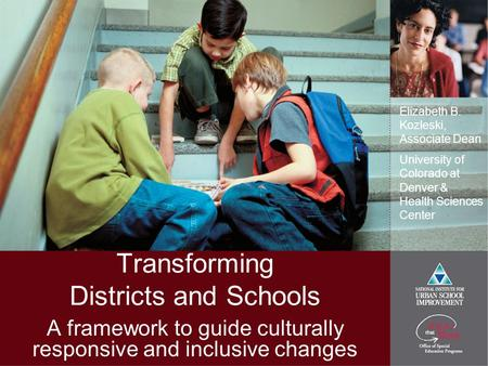Transforming Districts and Schools A framework to guide culturally responsive and inclusive changes Elizabeth B. Kozleski, Associate Dean University of.