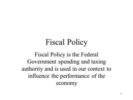 Fiscal Policy Fiscal Policy is the Federal Government spending and taxing authority and is used in our context to influence the performance of the economy.