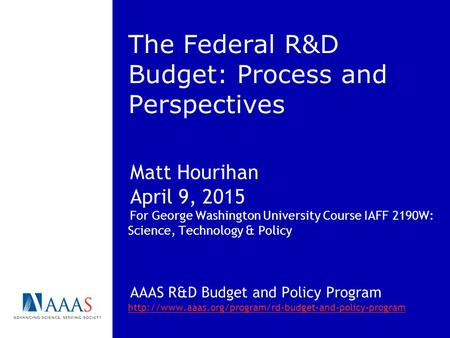The Federal R&D Budget: Process and Perspectives Matt Hourihan April 9, 2015 For George Washington University Course IAFF 2190W: Science, Technology &