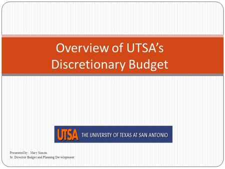 Overview of UTSA's Discretionary Budget Presented by: Mary Simon Sr. Director Budget and Planning Development.