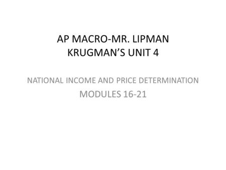 AP MACRO-MR. LIPMAN KRUGMAN'S UNIT 4 NATIONAL INCOME AND PRICE DETERMINATION MODULES 16-21.