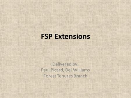 FSP Extensions Delivered by: Paul Picard, Del Williams Forest Tenures Branch.