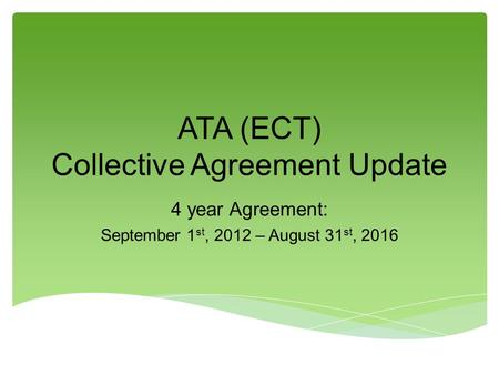 ATA (ECT) Collective Agreement Update 4 year Agreement: September 1 st, 2012 – August 31 st, 2016.