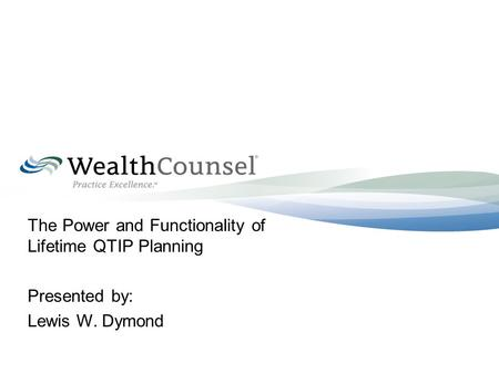 The Power and Functionality of Lifetime QTIP Planning Presented by: Lewis W. Dymond.