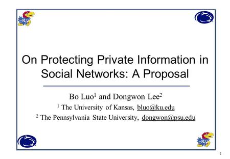 1 On Protecting Private Information in Social Networks: A Proposal Bo Luo 1 and Dongwon Lee 2 1 The University of Kansas, 2 The Pennsylvania.