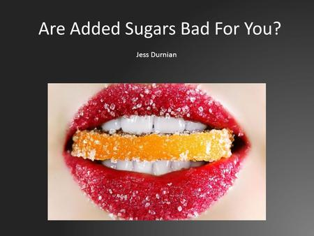 Are Added Sugars Bad For You? Jess Durnian. What are Added Sugars? Added sugars are sugars and syrups added to foods or beverages when they are processed.