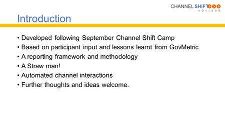A D V I S O R CHANNEL SHIFT Introduction Developed following September Channel Shift Camp Based on participant input and lessons learnt from GovMetric.