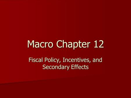 Macro Chapter 12 Fiscal Policy, Incentives, and Secondary Effects.
