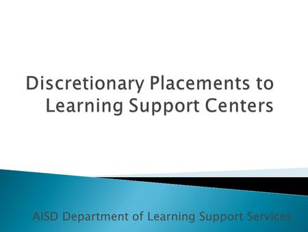 AISD Department of Learning Support Services. Student assignments to Long Term ISS are made only as a result of a formal placement conference for discretionary.