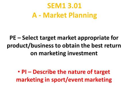 SEM1 3.01 A - Market Planning PE – Select target market appropriate for product/business to obtain the best return on marketing investment PI – Describe.