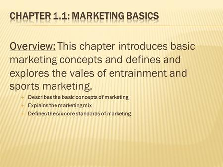 Overview: This chapter introduces basic marketing concepts and defines and explores the vales of entrainment and sports marketing.  Describes the basic.