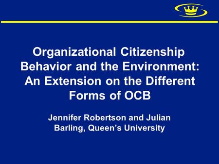 Organizational Citizenship Behavior and the Environment: An Extension on the Different Forms of OCB Jennifer Robertson and Julian Barling, Queen's University.