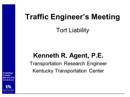 Technology Transfer 800-432-0719 www.kyt2.com Traffic Engineer's Meeting Tort Liability Kenneth R. Agent, P.E. Transportation Research Engineer Kentucky.