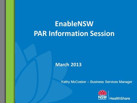 EnableNSW PAR Information Session March 2013 Kathy McCosker – Business Services Manager.