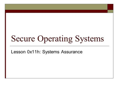 Secure Operating Systems Lesson 0x11h: Systems Assurance.