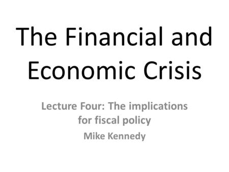 The Financial and Economic Crisis Lecture Four: The implications for fiscal policy Mike Kennedy.