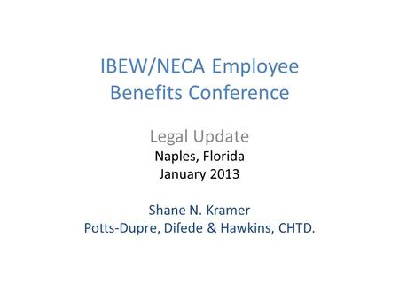 IBEW/NECA Employee Benefits Conference Legal Update Naples, Florida January 2013 Shane N. Kramer Potts-Dupre, Difede & Hawkins, CHTD.