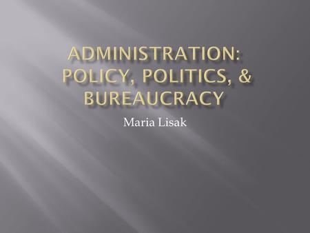 Maria Lisak.  What is Public Administration?  Policy Analysis  Values & Ethics  Policies, Rules & Discretionary Justice  Politics & Admin  Admin.