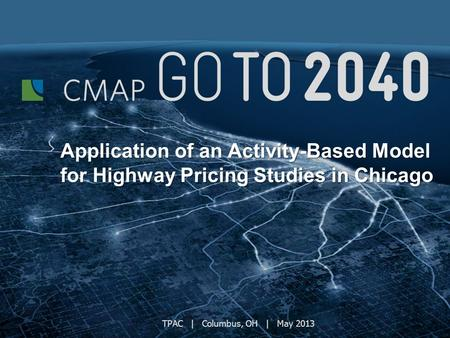 TPAC | Columbus, OH | May 2013 Application of an Activity-Based Model for Highway Pricing Studies in Chicago.