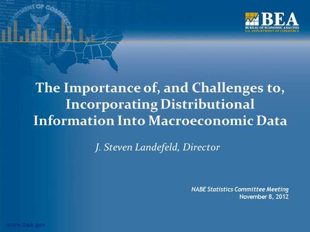 Www.bea.gov The Importance of, and Challenges to, Incorporating Distributional Information Into Macroeconomic Data J. Steven Landefeld, Director NABE Statistics.