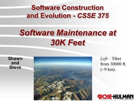 Software Construction and Evolution - CSSE 375 Software Maintenance at 30K Feet Shawn and Steve Left – Tibet from 30000 ft. (~9 km).