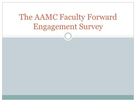 The AAMC Faculty Forward Engagement Survey. Why study engagement? Engagement: A heightened emotional and intellectual connection that a faculty member.