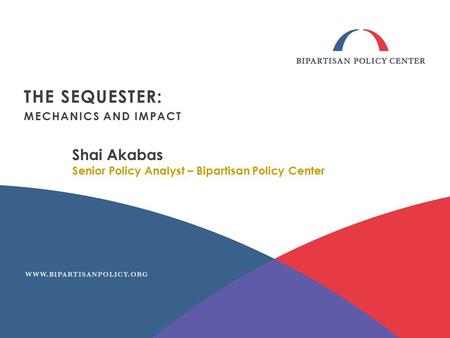 Shai Akabas Senior Policy Analyst – Bipartisan Policy Center THE SEQUESTER: MECHANICS AND IMPACT.