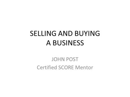 SELLING AND BUYING A BUSINESS JOHN POST Certified SCORE Mentor.