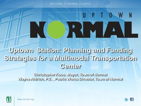 Uptown Station: Planning and Funding Strategies for a Multimodal Transportation Center Christopher Koos, Mayor, Town of Normal Wayne Aldrich, P.E., Public.