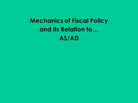 Mechanics of Fiscal Policy and its Relation to… AS/AD.